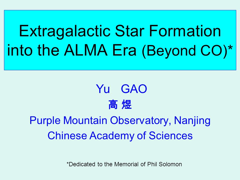 Extragalactic Star Formation into the ALMA Era (Beyond CO)* Yu GAO 高 煜 Purple Mountain Observatory, Nanjing Chinese Academy of Sciences *Dedicated to the Memorial of Phil Solomon
