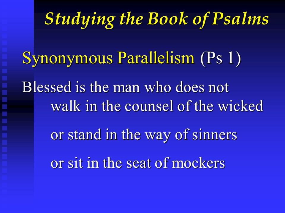 Studying the Book of Psalms Synonymous Parallelism (Ps 1) Blessed is the man who does not walk in the counsel of the wicked or stand in the way of sinners or sit in the seat of mockers