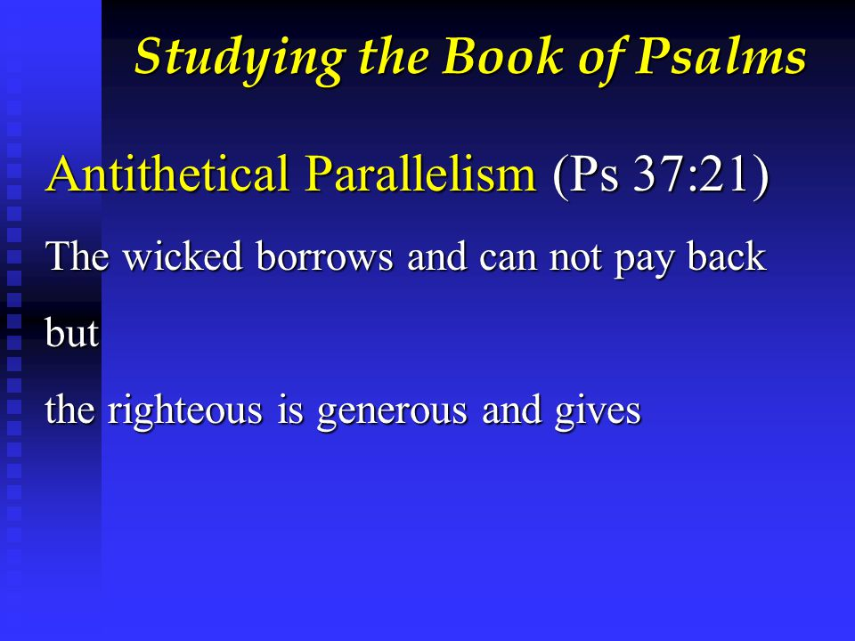 Studying the Book of Psalms Antithetical Parallelism (Ps 37:21) The wicked borrows and can not pay back but the righteous is generous and gives