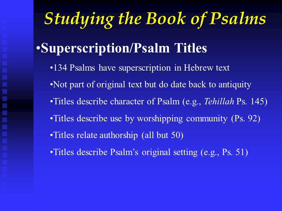 Studying the Book of Psalms Superscription/Psalm Titles 134 Psalms have superscription in Hebrew text Not part of original text but do date back to antiquity Titles describe character of Psalm (e.g., Tehillah Ps.