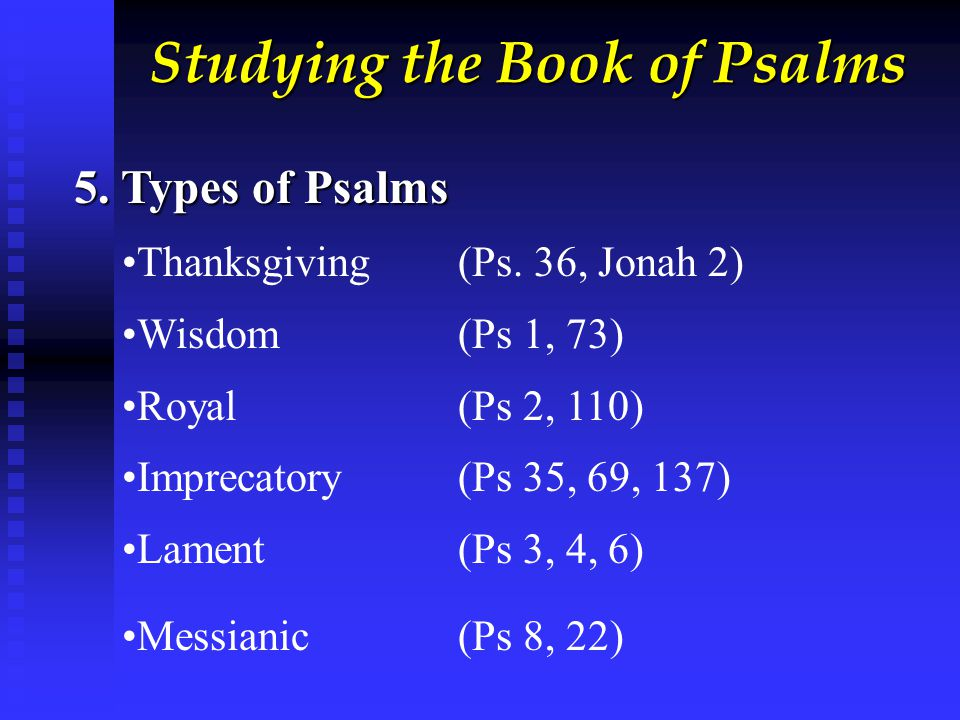 Studying the Book of Psalms 5. Types of Psalms Thanksgiving(Ps. 36, Jonah 2) Wisdom (Ps 1, 73) Royal (Ps 2, 110) Imprecatory (Ps 35, 69, 137) Lament (