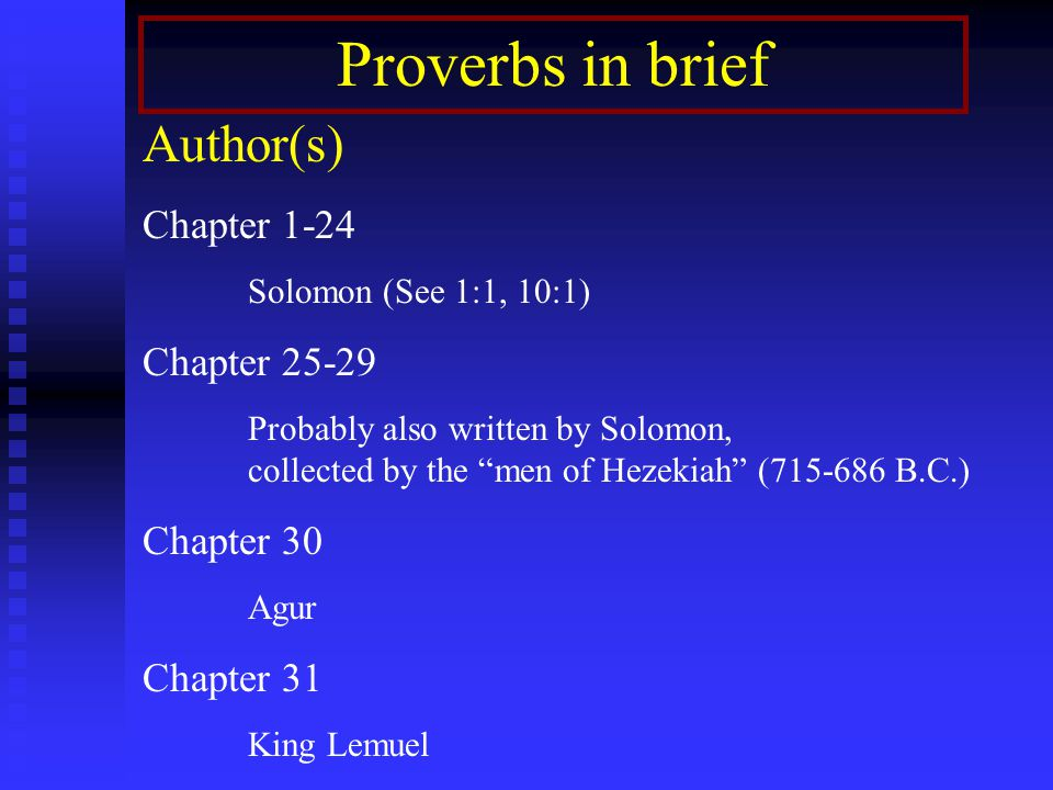 """Proverbs in brief Author(s) Chapter 1-24 Solomon (See 1:1, 10:1) Chapter 25-29 Probably also written by Solomon, collected by the """"men of Hezekiah"""" (7"""