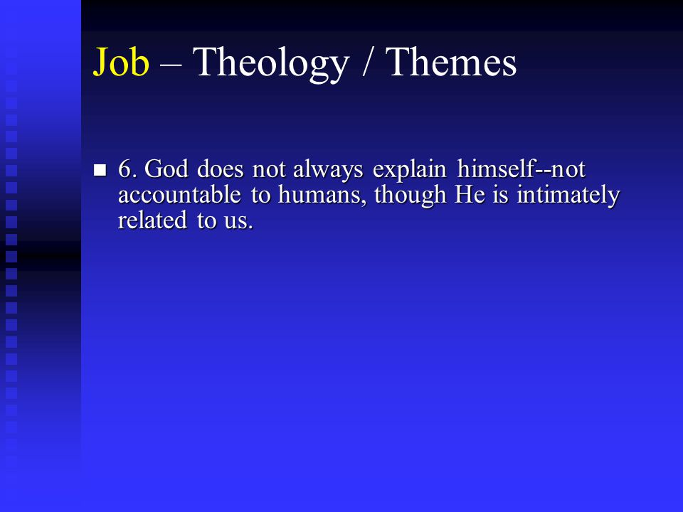 Job – Theology / Themes n 6. God does not always explain himself--not accountable to humans, though He is intimately related to us.