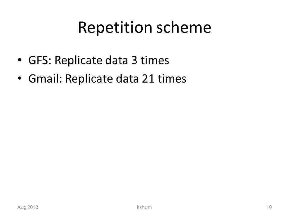 Repetition scheme GFS: Replicate data 3 times Gmail: Replicate data 21 times Aug 2013 kshum 10