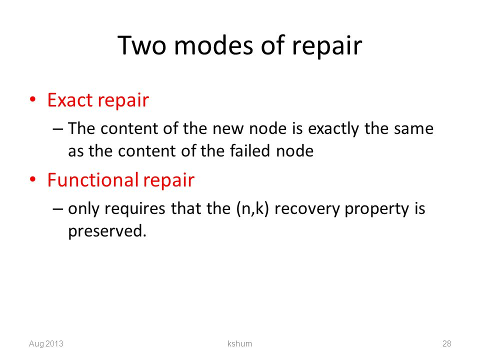 Two modes of repair Exact repair – The content of the new node is exactly the same as the content of the failed node Functional repair – only requires that the (n,k) recovery property is preserved.