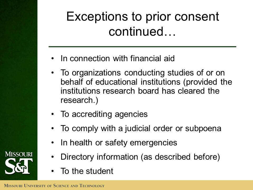 Exceptions to prior consent continued… In connection with financial aid To organizations conducting studies of or on behalf of educational institutions (provided the institutions research board has cleared the research.) To accrediting agencies To comply with a judicial order or subpoena In health or safety emergencies Directory information (as described before) To the student