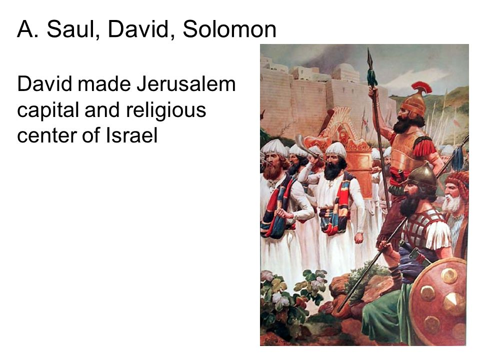 David made Jerusalem capital and religious center of Israel A. Saul, David, Solomon