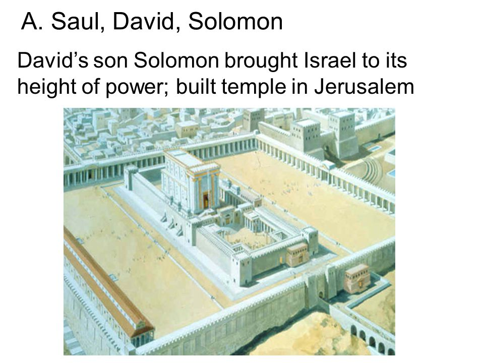 David's son Solomon brought Israel to its height of power; built temple in Jerusalem A.