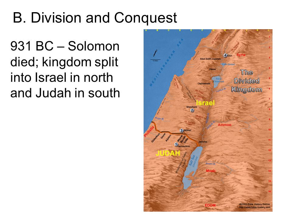 931 BC – Solomon died; kingdom split into Israel in north and Judah in south B. Division and Conquest