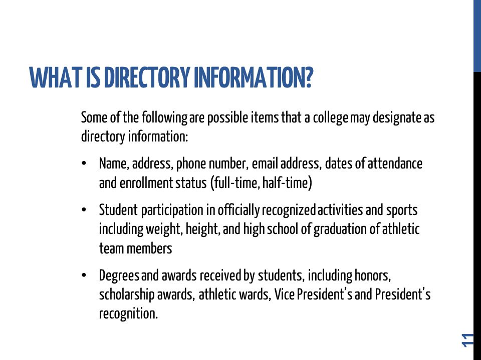 Some of the following are possible items that a college may designate as directory information: Name, address, phone number, email address, dates of attendance and enrollment status (full-time, half-time) Student participation in officially recognized activities and sports including weight, height, and high school of graduation of athletic team members Degrees and awards received by students, including honors, scholarship awards, athletic wards, Vice President's and President's recognition.