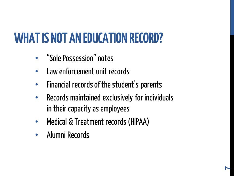 Sole Possession notes Law enforcement unit records Financial records of the student's parents Records maintained exclusively for individuals in their capacity as employees Medical & Treatment records (HIPAA) Alumni Records 7 WHAT IS NOT AN EDUCATION RECORD?