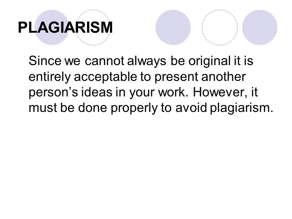 PLAGIARISM Since we cannot always be original it is entirely acceptable to present another person's ideas in your work.