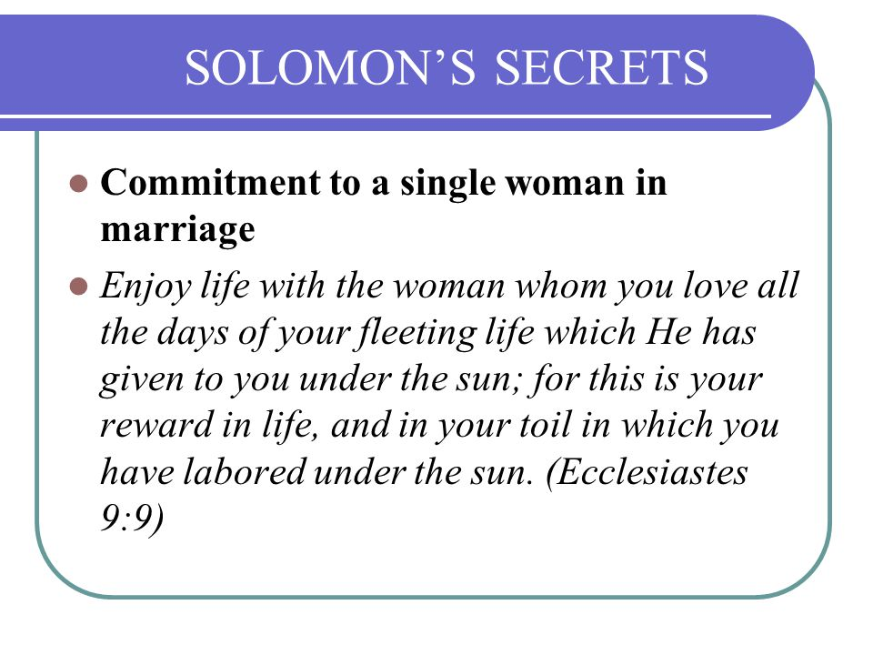 Commitment to a single woman in marriage Enjoy life with the woman whom you love all the days of your fleeting life which He has given to you under the sun; for this is your reward in life, and in your toil in which you have labored under the sun.