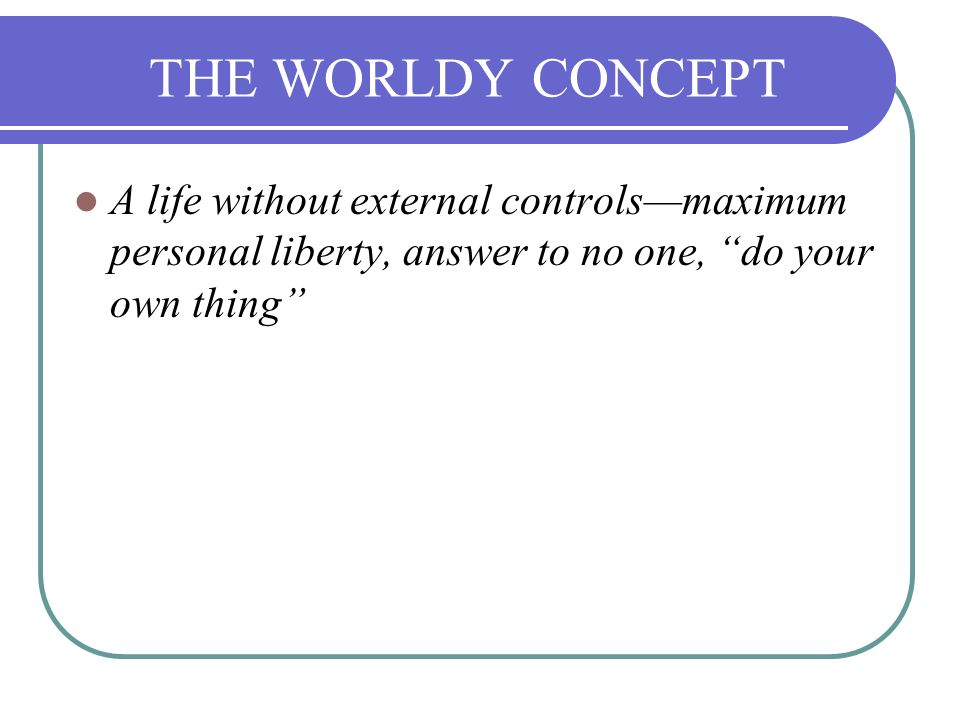 THE WORLDY CONCEPT A life without external controls—maximum personal liberty, answer to no one, do your own thing