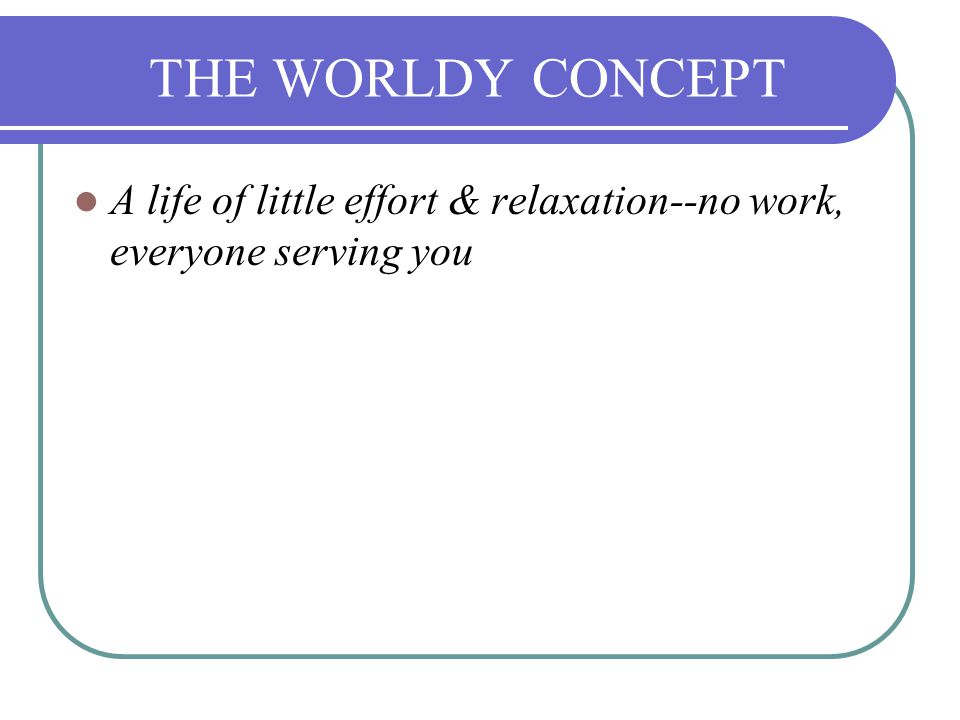 THE WORLDY CONCEPT A life of little effort & relaxation--no work, everyone serving you