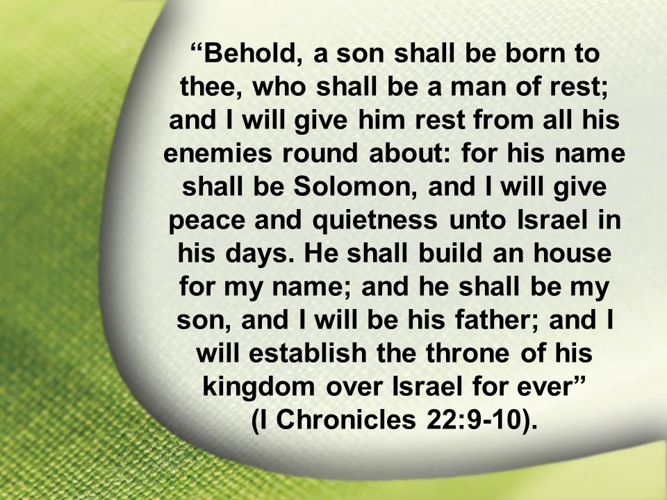I Chronicles 22:9-10 Behold, a son shall be born to thee, who shall be a man of rest; and I will give him rest from all his enemies round about: for his name shall be Solomon, and I will give peace and quietness unto Israel in his days.