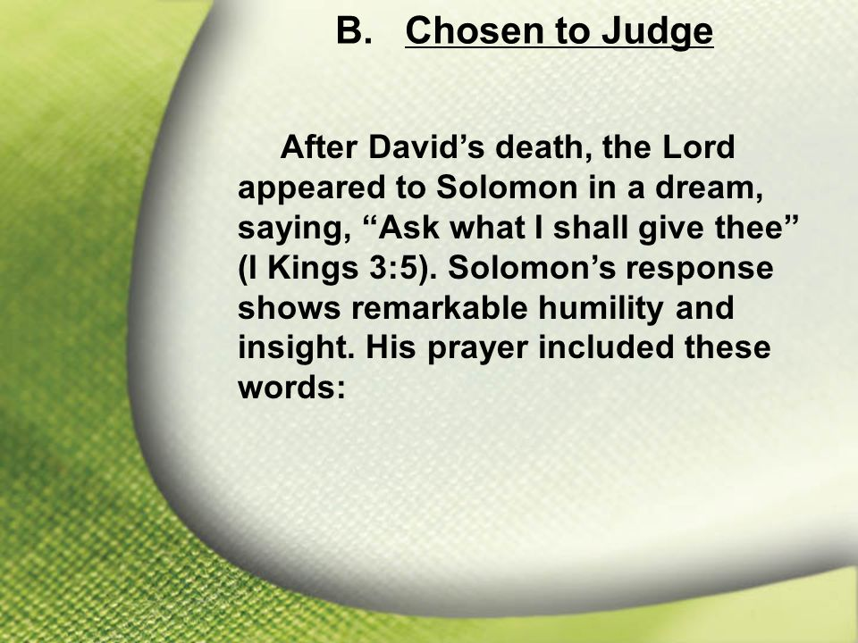 "B. Chosen to Judge After David's death, the Lord appeared to Solomon in a dream, saying, ""Ask what I shall give thee"" (I Kings 3:5). Solomon's respons"