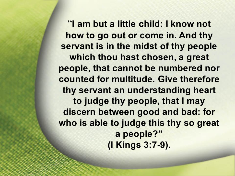 I Kings 3:7-9 I am but a little child: I know not how to go out or come in.
