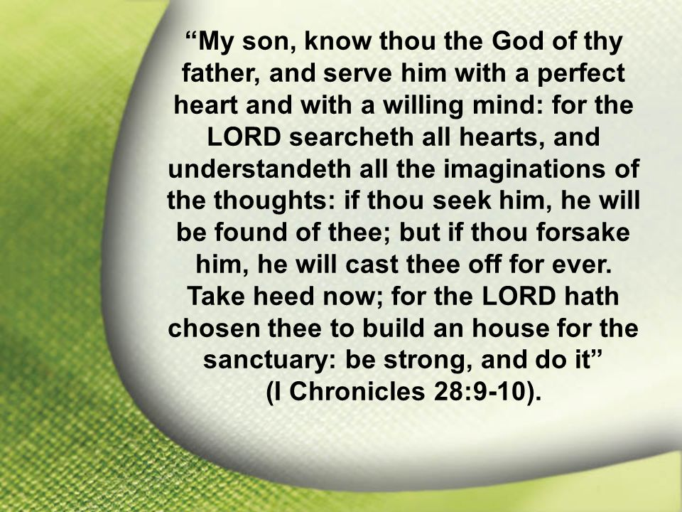 I Chronicles 28:9-10 My son, know thou the God of thy father, and serve him with a perfect heart and with a willing mind: for the LORD searcheth all hearts, and understandeth all the imaginations of the thoughts: if thou seek him, he will be found of thee; but if thou forsake him, he will cast thee off for ever.