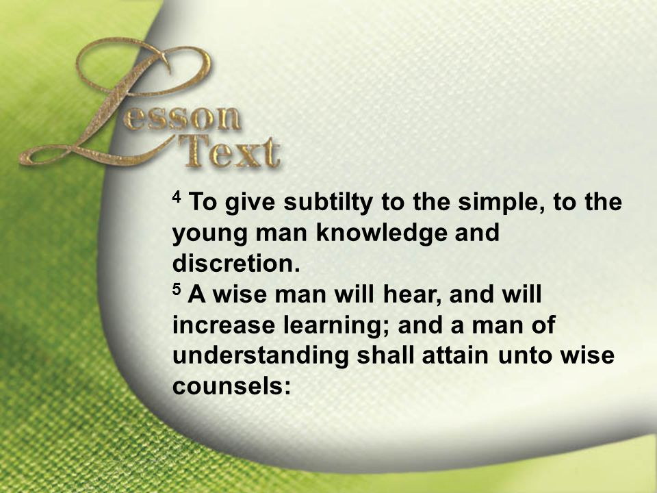 Lesson Text—Proverbs 1:1-5 4 To give subtilty to the simple, to the young man knowledge and discretion.