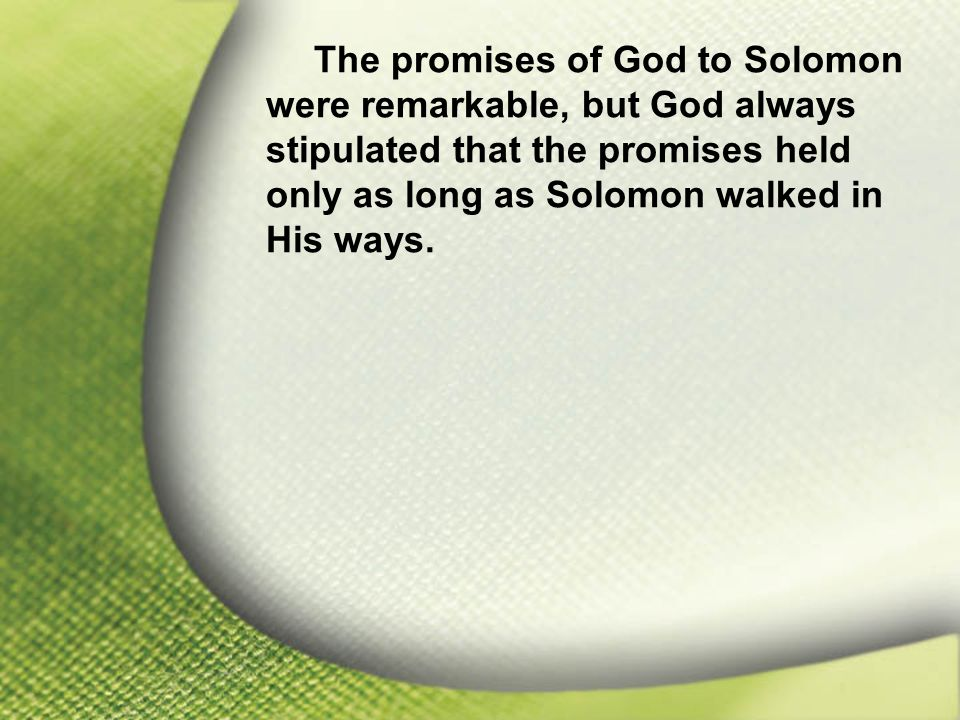 I. Solomon—Chosen and Blessed by God The promises of God to Solomon were remarkable, but God always stipulated that the promises held only as long as
