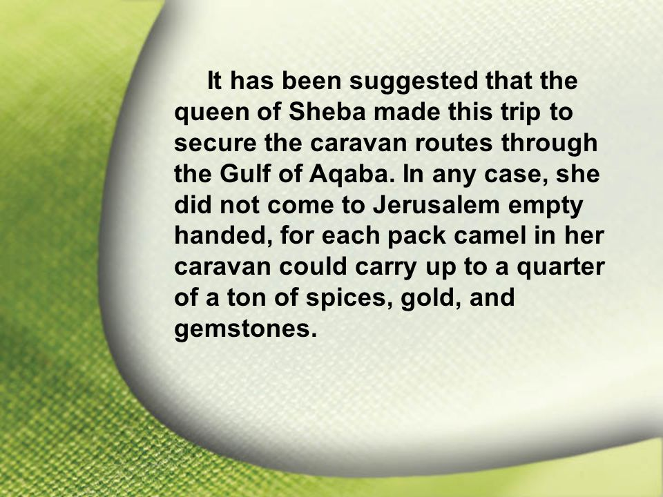 I. Solomon—Chosen and Blessed by God It has been suggested that the queen of Sheba made this trip to secure the caravan routes through the Gulf of Aqa