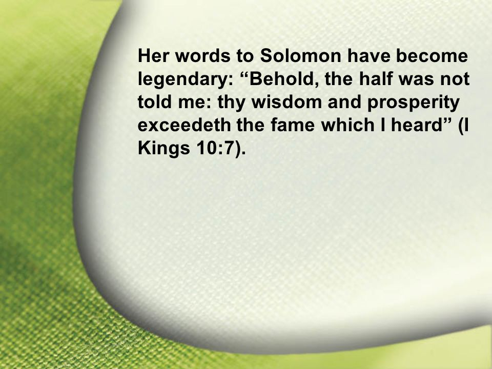 "I. Solomon—Chosen and Blessed by God Her words to Solomon have become legendary: ""Behold, the half was not told me: thy wisdom and prosperity exceedet"