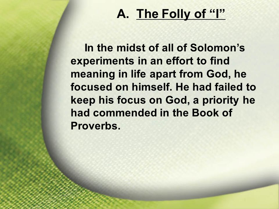 "A. The Folly of ""I"" In the midst of all of Solomon's experiments in an effort to find meaning in life apart from God, he focused on himself. He had fa"
