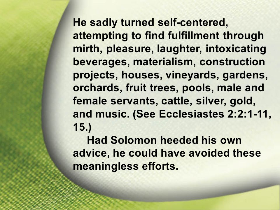 I. Solomon—Chosen and Blessed by God He sadly turned self-centered, attempting to find fulfillment through mirth, pleasure, laughter, intoxicating bev