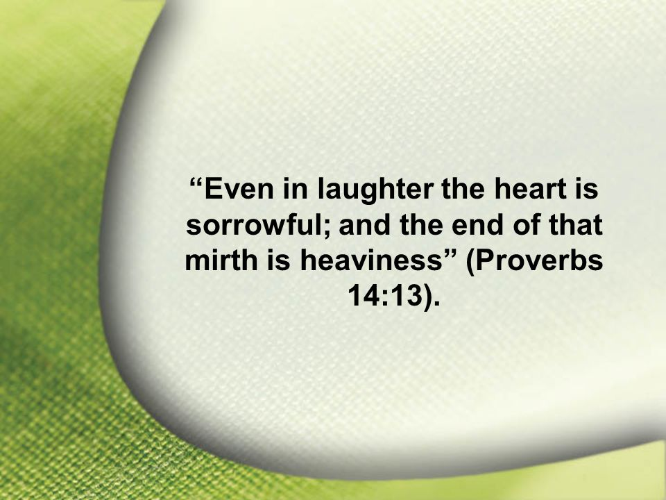 Proverbs 14:13 Even in laughter the heart is sorrowful; and the end of that mirth is heaviness (Proverbs 14:13).