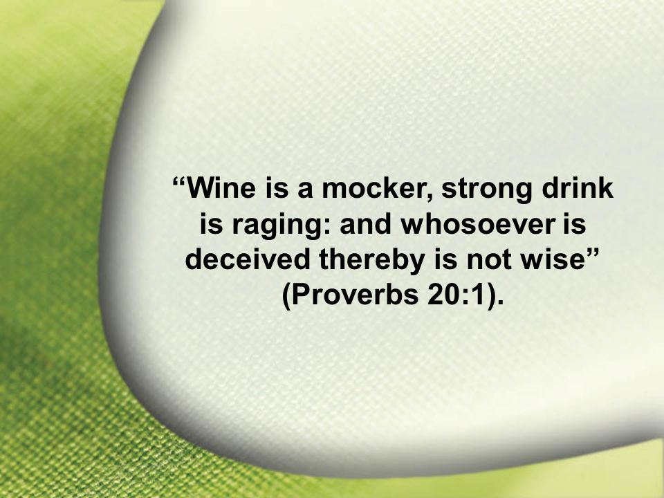 Proverbs 20:1 Wine is a mocker, strong drink is raging: and whosoever is deceived thereby is not wise (Proverbs 20:1).