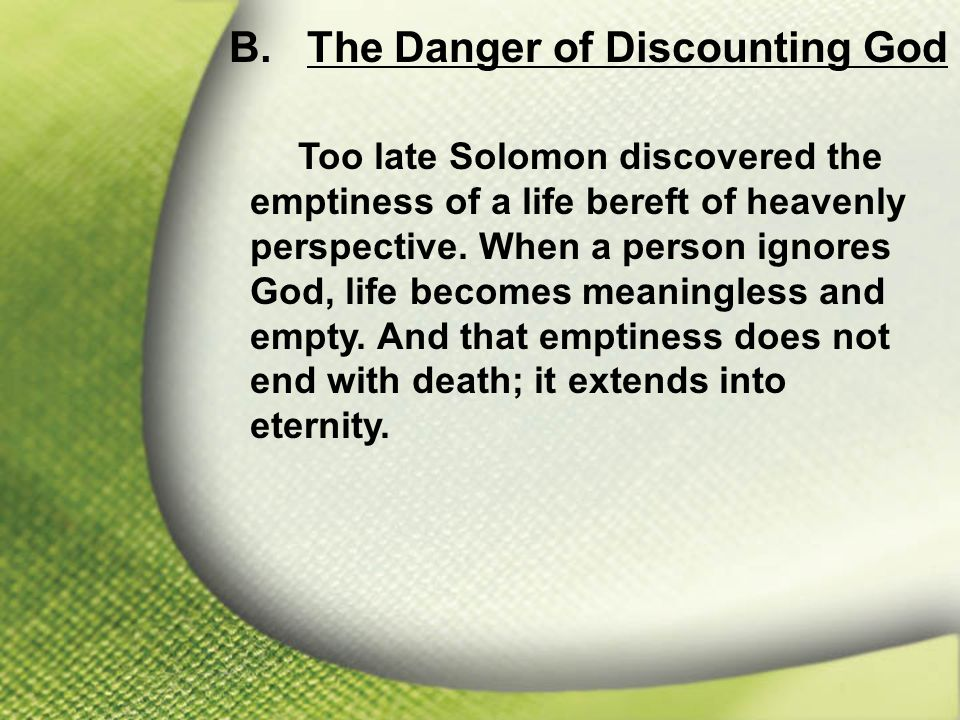 B. The Danger of Discounting God Too late Solomon discovered the emptiness of a life bereft of heavenly perspective. When a person ignores God, life b