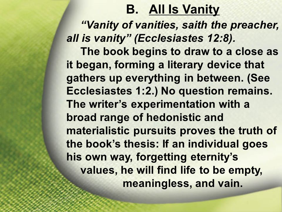 B. All Is Vanity Vanity of vanities, saith the preacher, all is vanity (Ecclesiastes 12:8).
