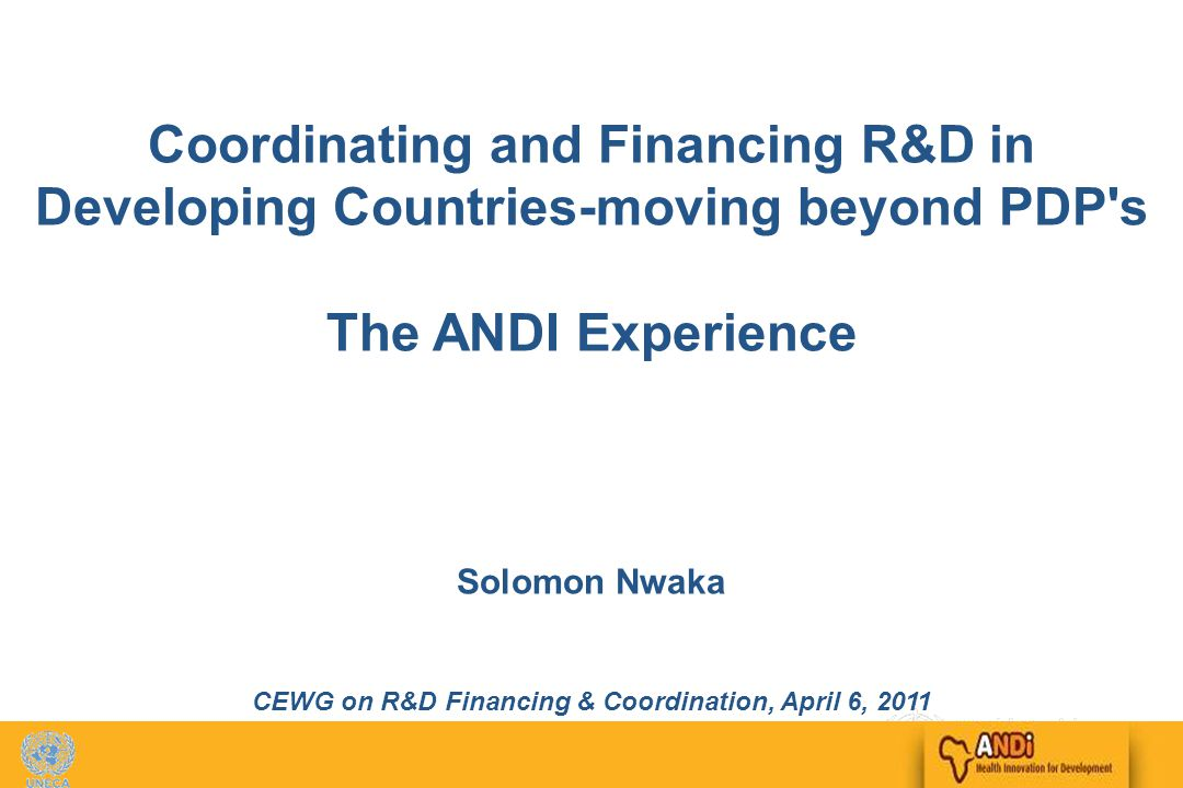 1 Coordinating and Financing R&D in Developing Countries-moving beyond PDP s The ANDI Experience Solomon Nwaka CEWG on R&D Financing & Coordination, April 6, 2011