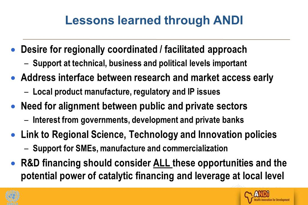 17 Lessons learned through ANDI  Desire for regionally coordinated / facilitated approach – Support at technical, business and political levels important  Address interface between research and market access early – Local product manufacture, regulatory and IP issues  Need for alignment between public and private sectors – Interest from governments, development and private banks  Link to Regional Science, Technology and Innovation policies – Support for SMEs, manufacture and commercialization  R&D financing should consider ALL these opportunities and the potential power of catalytic financing and leverage at local level