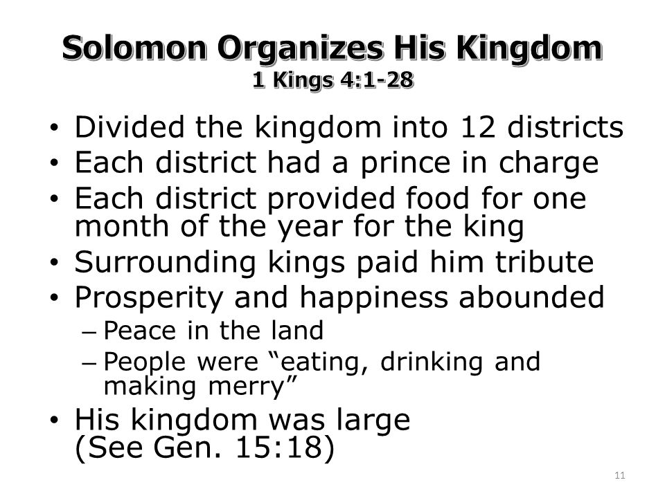 Divided the kingdom into 12 districts Each district had a prince in charge Each district provided food for one month of the year for the king Surrounding kings paid him tribute Prosperity and happiness abounded – Peace in the land – People were eating, drinking and making merry His kingdom was large (See Gen.