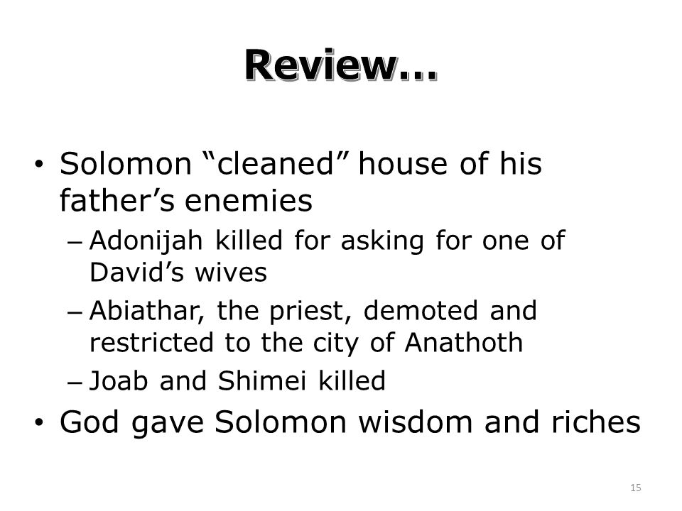 Solomon cleaned house of his father's enemies – Adonijah killed for asking for one of David's wives – Abiathar, the priest, demoted and restricted to the city of Anathoth – Joab and Shimei killed God gave Solomon wisdom and riches 15