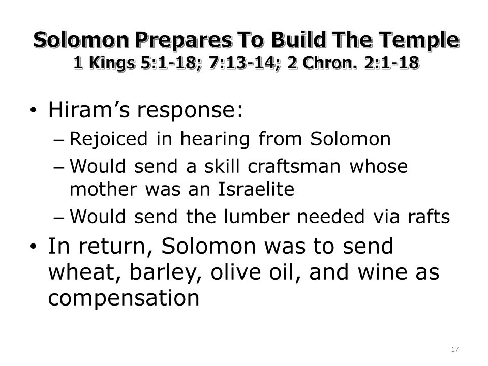 Hiram's response: – Rejoiced in hearing from Solomon – Would send a skill craftsman whose mother was an Israelite – Would send the lumber needed via rafts In return, Solomon was to send wheat, barley, olive oil, and wine as compensation 17