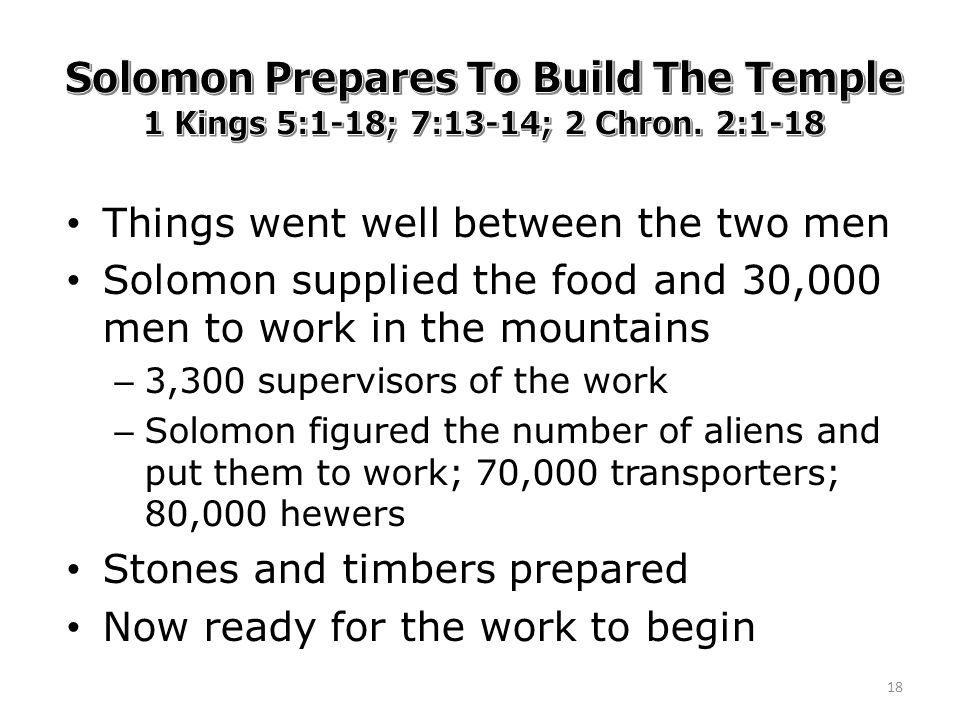 Things went well between the two men Solomon supplied the food and 30,000 men to work in the mountains – 3,300 supervisors of the work – Solomon figured the number of aliens and put them to work; 70,000 transporters; 80,000 hewers Stones and timbers prepared Now ready for the work to begin 18