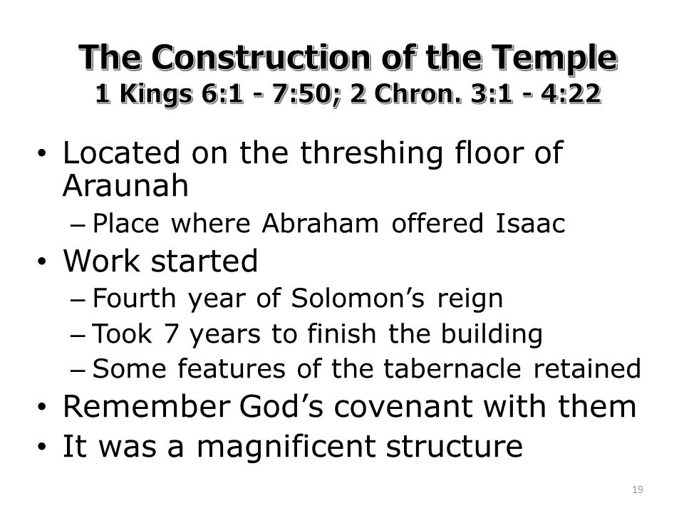 Located on the threshing floor of Araunah – Place where Abraham offered Isaac Work started – Fourth year of Solomon's reign – Took 7 years to finish the building – Some features of the tabernacle retained Remember God's covenant with them It was a magnificent structure 19