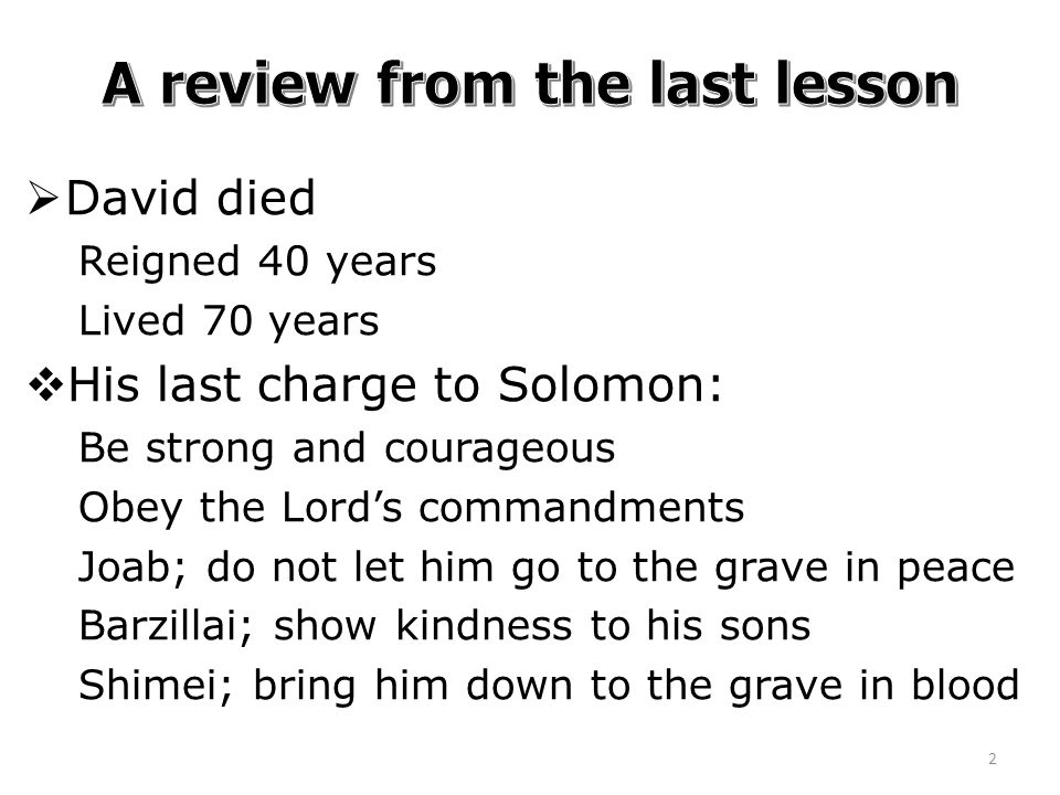  David died Reigned 40 years Lived 70 years  His last charge to Solomon: Be strong and courageous Obey the Lord's commandments Joab; do not let him go to the grave in peace Barzillai; show kindness to his sons Shimei; bring him down to the grave in blood 2
