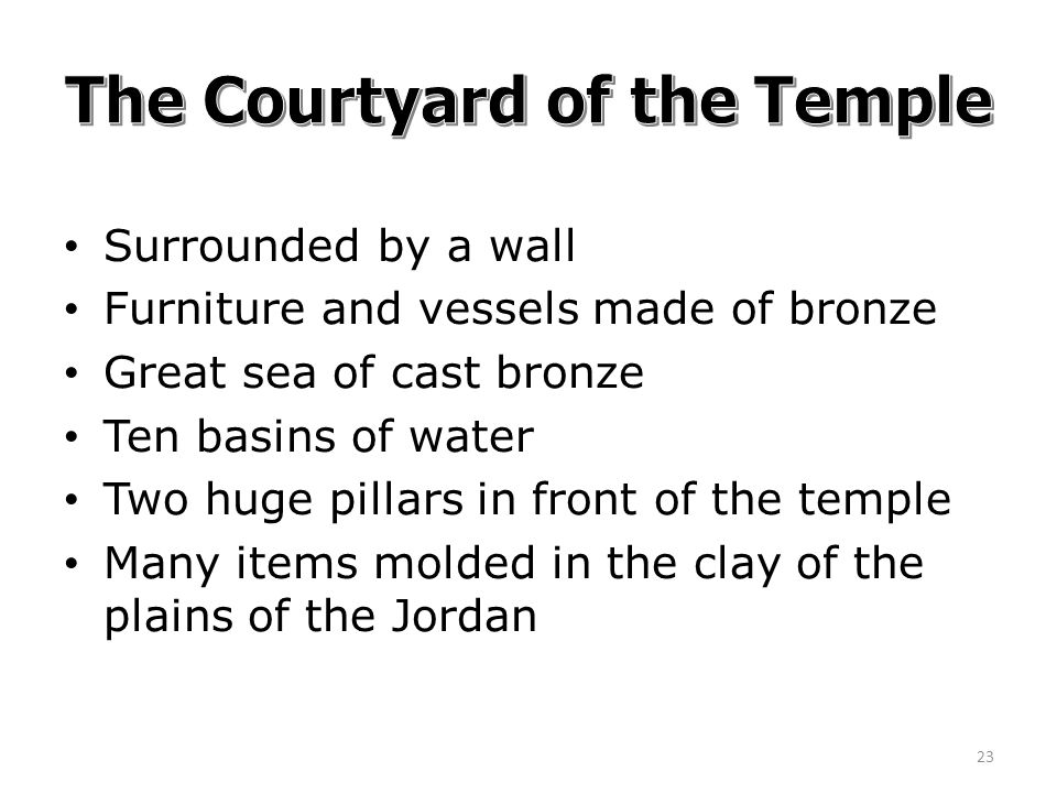 Surrounded by a wall Furniture and vessels made of bronze Great sea of cast bronze Ten basins of water Two huge pillars in front of the temple Many items molded in the clay of the plains of the Jordan 23