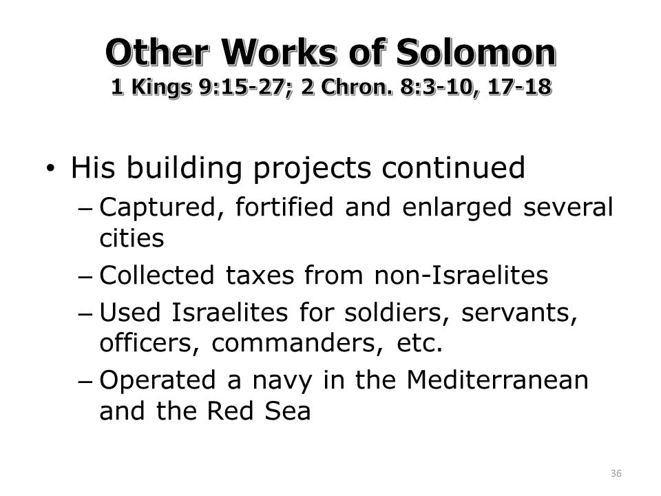His building projects continued – Captured, fortified and enlarged several cities – Collected taxes from non-Israelites – Used Israelites for soldiers, servants, officers, commanders, etc.