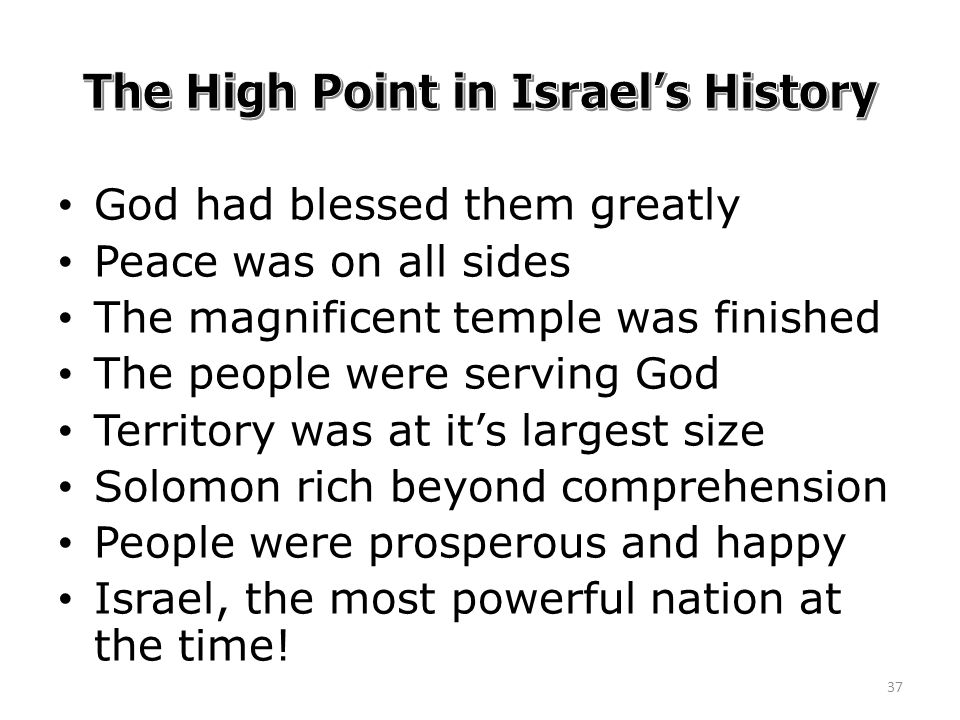 God had blessed them greatly Peace was on all sides The magnificent temple was finished The people were serving God Territory was at it's largest size Solomon rich beyond comprehension People were prosperous and happy Israel, the most powerful nation at the time.