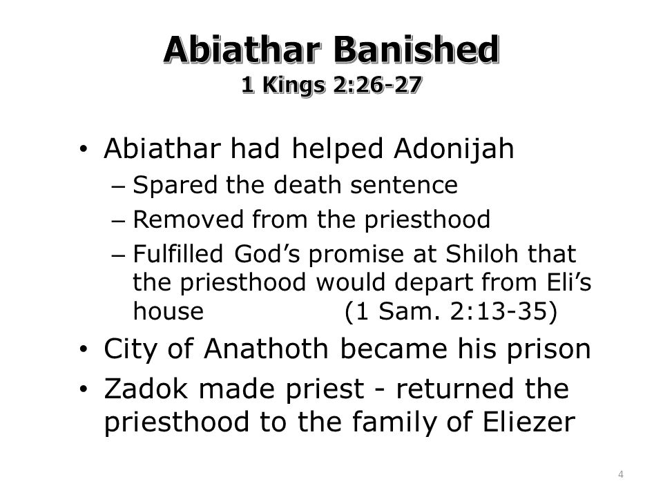 Abiathar had helped Adonijah – Spared the death sentence – Removed from the priesthood – Fulfilled God's promise at Shiloh that the priesthood would depart from Eli's house (1 Sam.