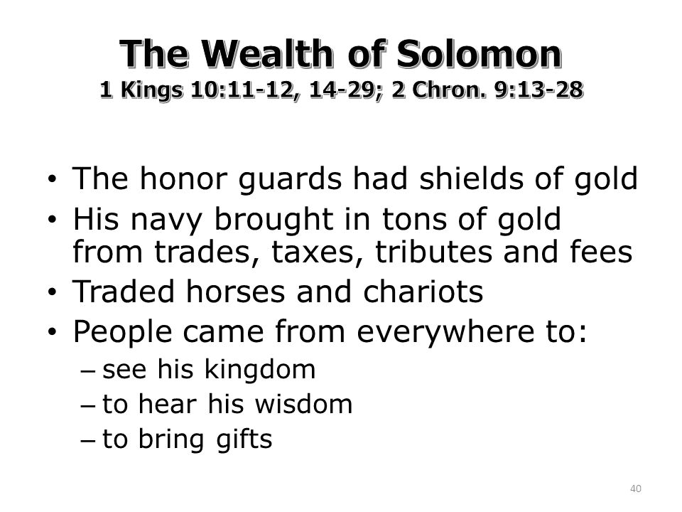 The honor guards had shields of gold His navy brought in tons of gold from trades, taxes, tributes and fees Traded horses and chariots People came from everywhere to: – see his kingdom – to hear his wisdom – to bring gifts 40