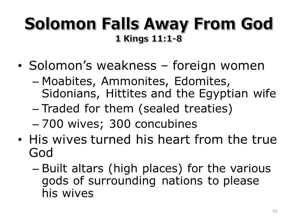Solomon's weakness – foreign women – Moabites, Ammonites, Edomites, Sidonians, Hittites and the Egyptian wife – Traded for them (sealed treaties) – 700 wives; 300 concubines His wives turned his heart from the true God – Built altars (high places) for the various gods of surrounding nations to please his wives 42