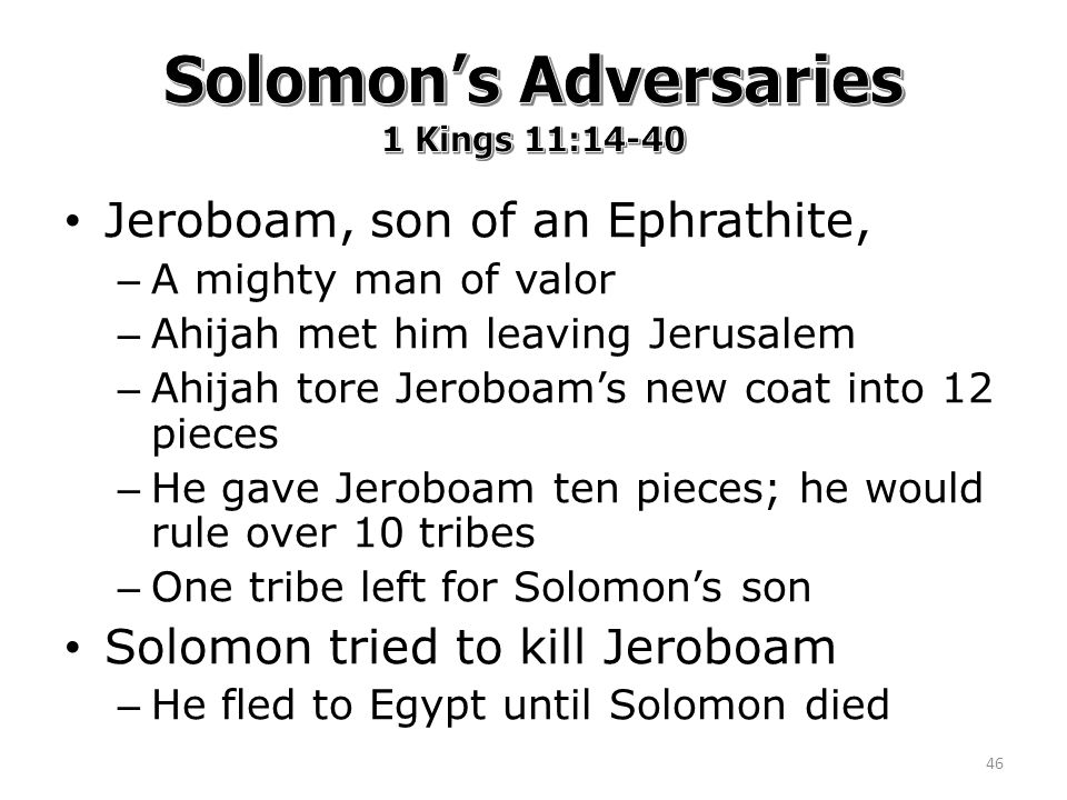 Jeroboam, son of an Ephrathite, – A mighty man of valor – Ahijah met him leaving Jerusalem – Ahijah tore Jeroboam's new coat into 12 pieces – He gave Jeroboam ten pieces; he would rule over 10 tribes – One tribe left for Solomon's son Solomon tried to kill Jeroboam – He fled to Egypt until Solomon died 46