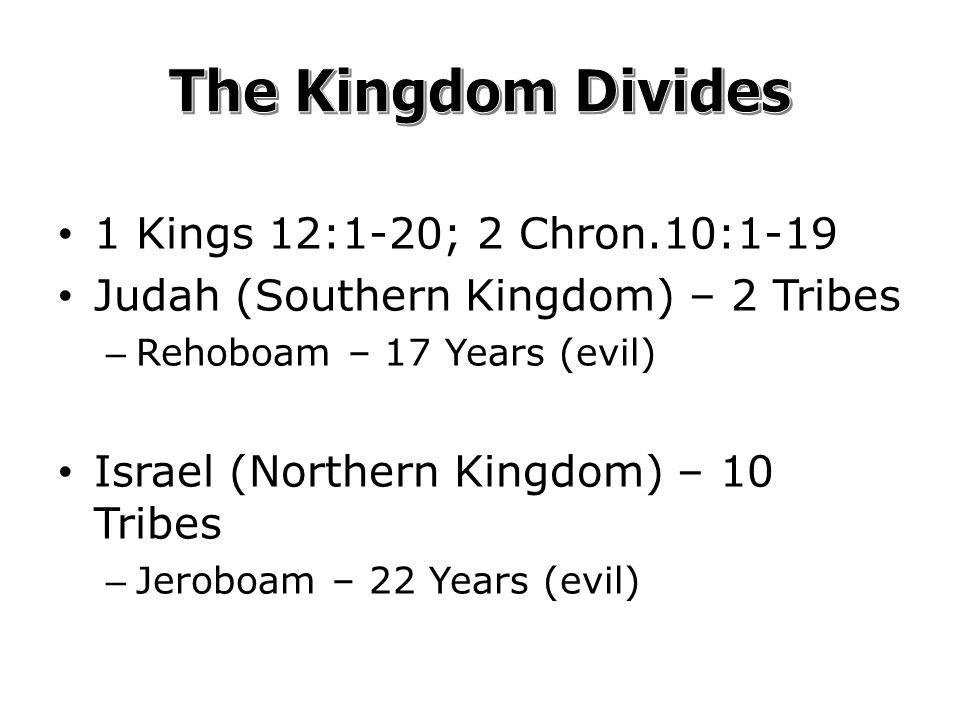 1 Kings 12:1-20; 2 Chron.10:1-19 Judah (Southern Kingdom) – 2 Tribes – Rehoboam – 17 Years (evil) Israel (Northern Kingdom) – 10 Tribes – Jeroboam – 22 Years (evil)