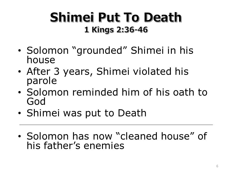 Solomon grounded Shimei in his house After 3 years, Shimei violated his parole Solomon reminded him of his oath to God Shimei was put to Death Solomon has now cleaned house of his father's enemies 6